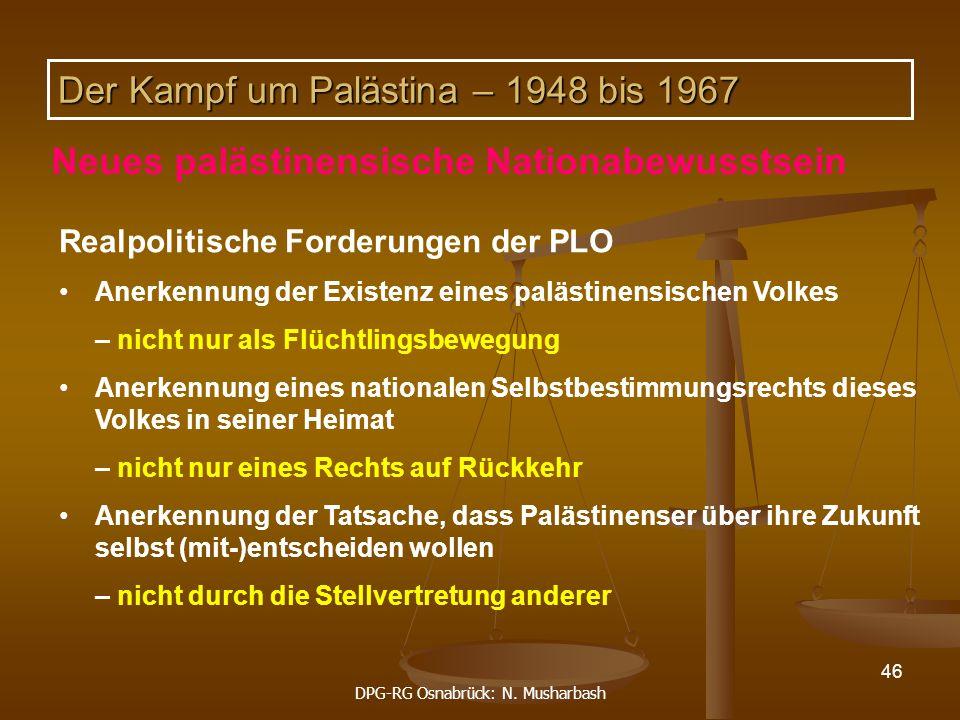 DPG-RG Osnabrück: N. Musharbash 46 Realpolitische Forderungen der PLO Anerkennung der Existenz eines palästinensischen Volkes – nicht nur als Flüchtli