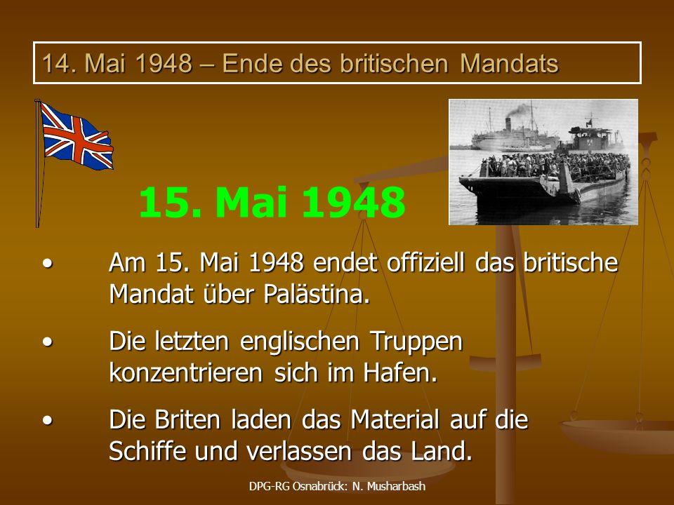 DPG-RG Osnabrück: N. Musharbash 14. Mai 1948 – Ende des britischen Mandats Am 15. Mai 1948 endet offiziell das britische Mandat über Palästina. Am 15.