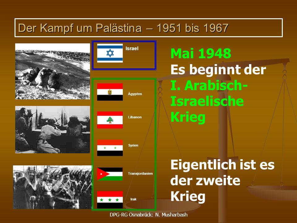 DPG-RG Osnabrück: N. Musharbash Mai 1948 Es beginnt der I. Arabisch- Israelische Krieg Eigentlich ist es der zweite Krieg Ägypten Libanon Syrien Trans