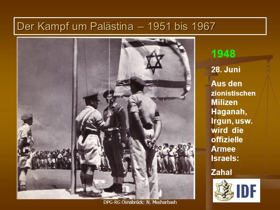 DPG-RG Osnabrück: N. Musharbash 1948 28. Juni Aus den zionistischen Milizen Haganah, Irgun, usw. wird die offizielle Armee Israels: Zahal Der Kampf um