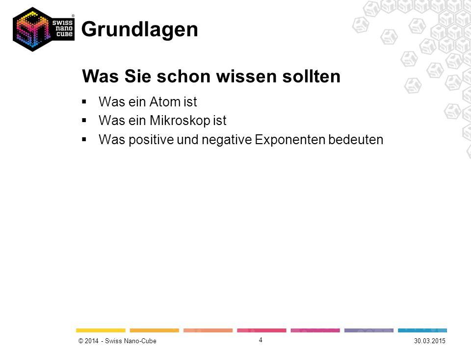 © 2014 - Swiss Nano-Cube Grundlagen  Was ein Atom ist  Was ein Mikroskop ist  Was positive und negative Exponenten bedeuten 4 30.03.2015 Was Sie schon wissen sollten