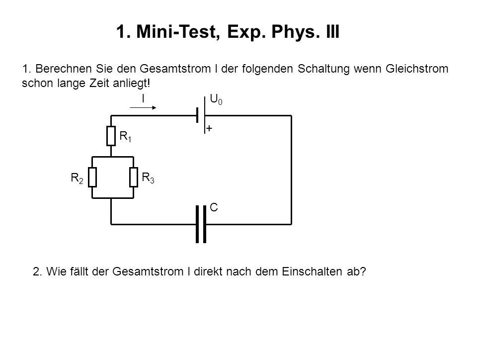 1. Mini-Test, Exp. Phys. III 1. Berechnen Sie den Gesamtstrom I der folgenden Schaltung wenn Gleichstrom schon lange Zeit anliegt! + U0U0 C I R1R1 R2R