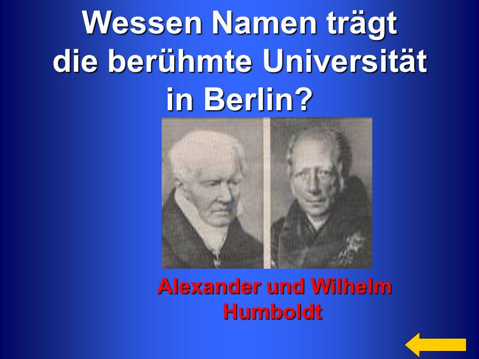 Wessen Namen trägt die berühmte Universität in Berlin? Alexander und Wilhelm Alexander und Wilhelm Humboldt Humboldt