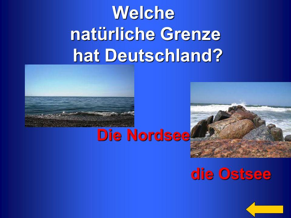Welche natürliche Grenze hat Deutschland? hat Deutschland? Die Nordsee, die Ostsee die Ostsee