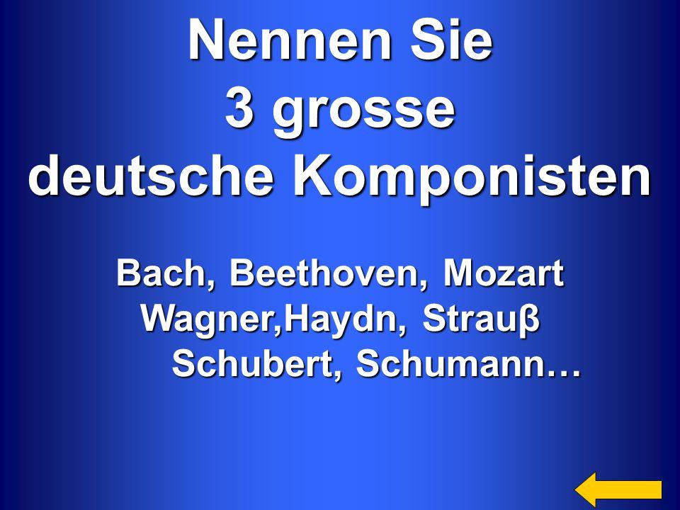 Nennen Sie 3 grosse 3 grosse deutsche Komponisten Bach, Beethoven, Mozart Wagner,Haydn, Strauβ Schubert, Schumann… Schubert, Schumann…