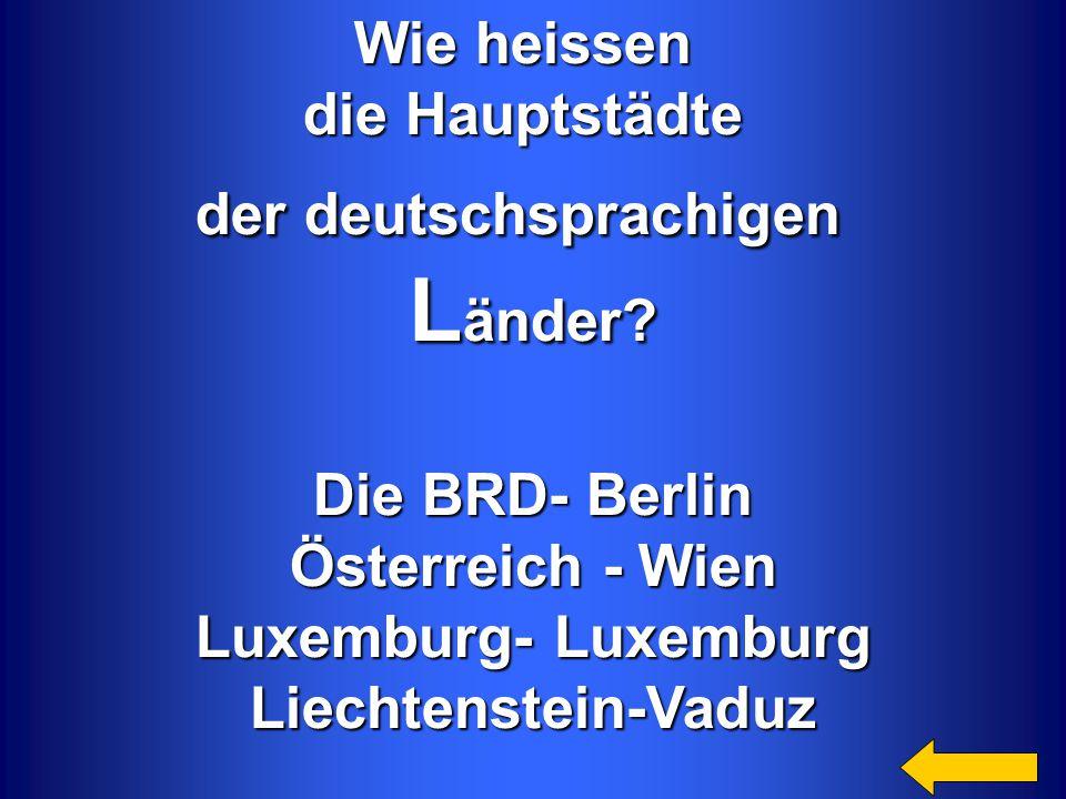 Wie heissen die Hauptstädte der deutschsprachigen L änder? Die BRD- Berlin Österreich - Wien Luxemburg- Luxemburg Liechtenstein-Vaduz