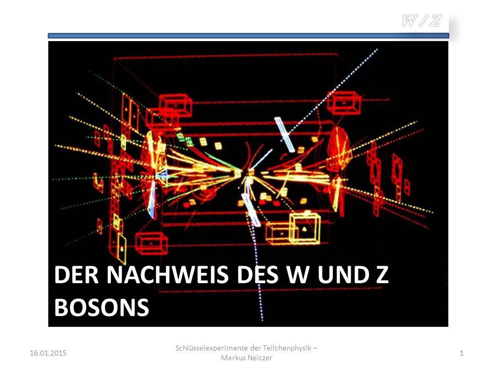 16.01.2015 Schlüsselexperimente der Teilchenphysik – Markus Neiczer 1 DER NACHWEIS DES W UND Z BOSONS