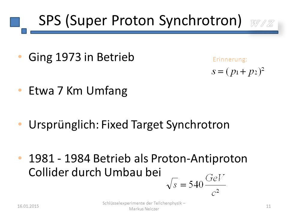 SPS (Super Proton Synchrotron) Ging 1973 in Betrieb Etwa 7 Km Umfang Ursprünglich: Fixed Target Synchrotron 1981 - 1984 Betrieb als Proton-Antiproton