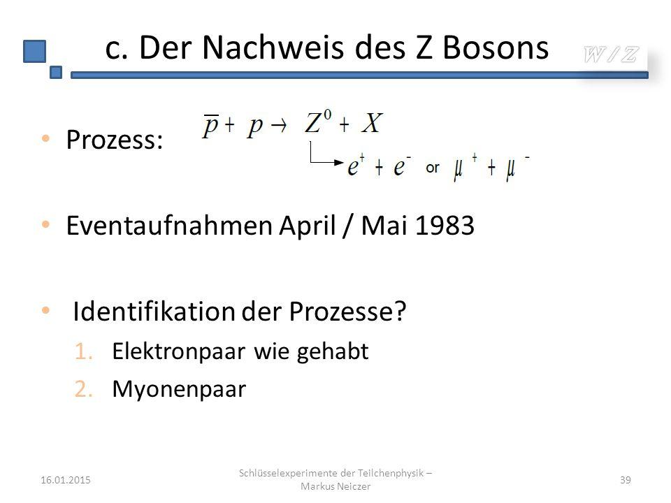 c. Der Nachweis des Z Bosons Prozess: Eventaufnahmen April / Mai 1983 Identifikation der Prozesse? 1.Elektronpaar wie gehabt 2.Myonenpaar 16.01.2015 S