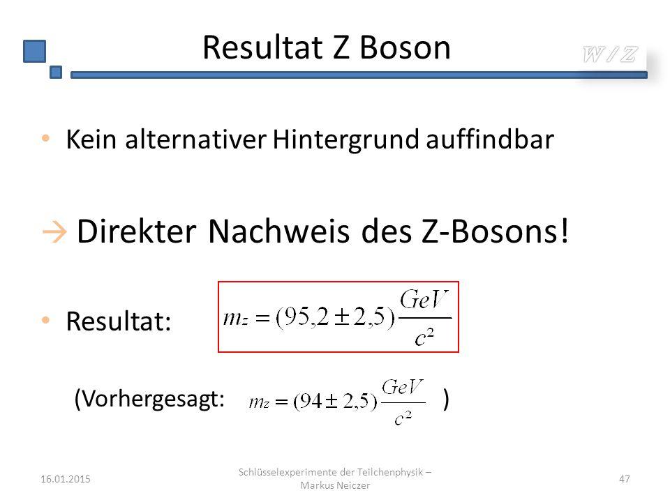 Resultat Z Boson Kein alternativer Hintergrund auffindbar  Direkter Nachweis des Z-Bosons! Resultat: (Vorhergesagt: ) 16.01.2015 Schlüsselexperimente