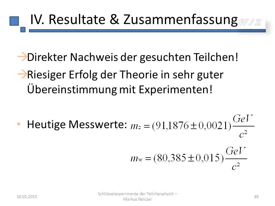 IV. Resultate & Zusammenfassung  Direkter Nachweis der gesuchten Teilchen!  Riesiger Erfolg der Theorie in sehr guter Übereinstimmung mit Experiment