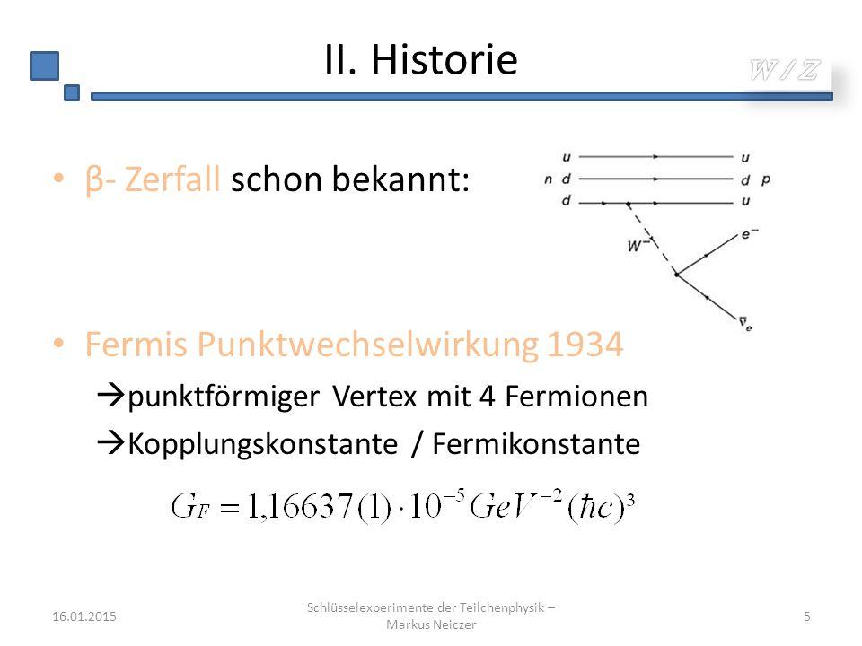 II. Historie β- Zerfall schon bekannt: Fermis Punktwechselwirkung 1934  punktförmiger Vertex mit 4 Fermionen  Kopplungskonstante / Fermikonstante 16