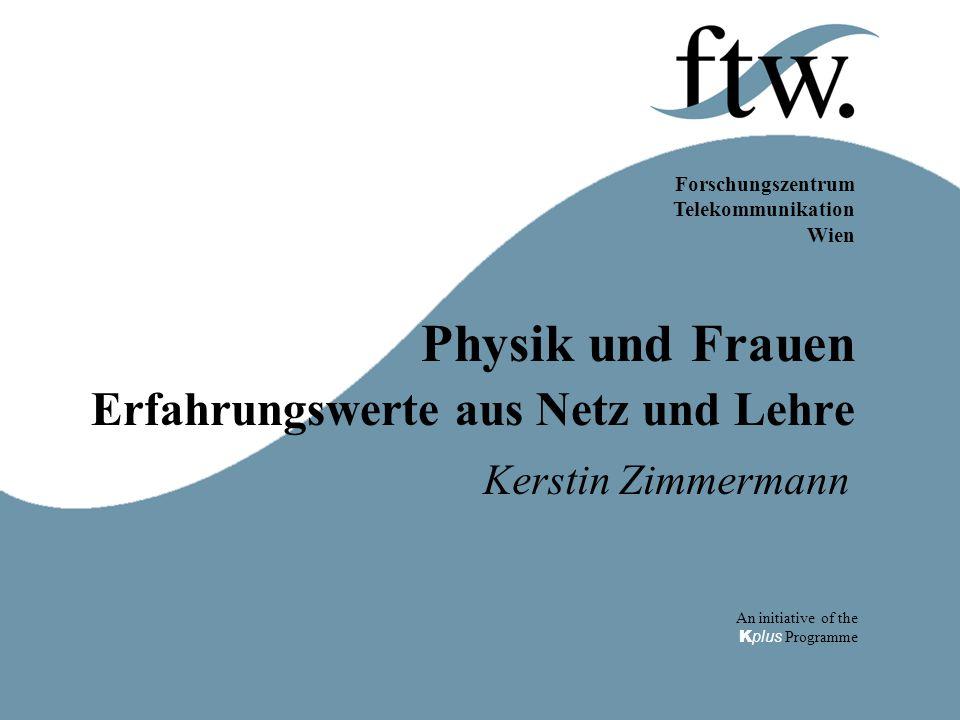 Forschungszentrum Telekommunikation Wien An initiative of the K plus Programme Physik und Frauen Erfahrungswerte aus Netz und Lehre Kerstin Zimmermann