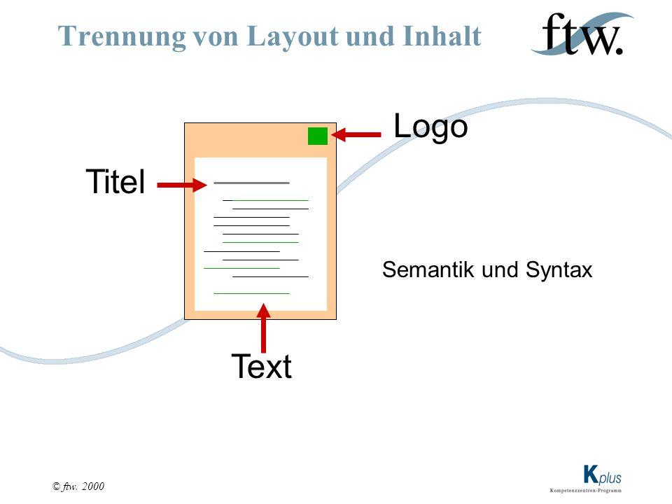 © ftw. 2000 Trennung von Layout und Inhalt Logo Titel Text Semantik und Syntax