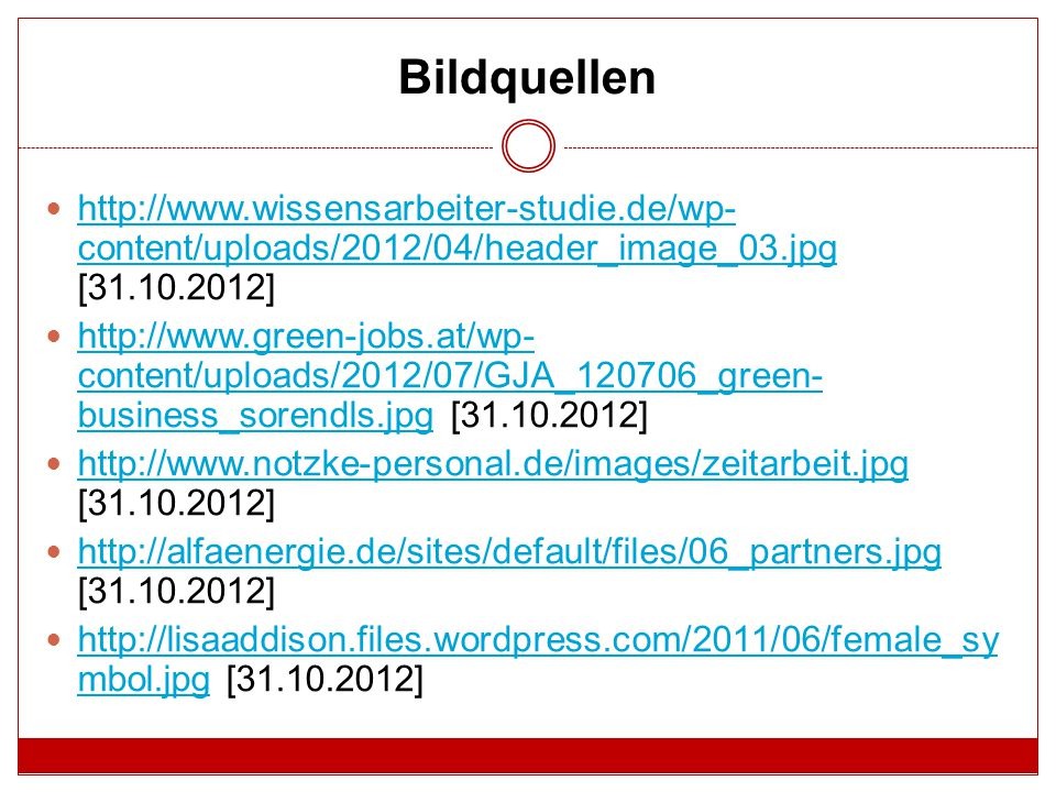 Bildquellen http://www.wissensarbeiter-studie.de/wp- content/uploads/2012/04/header_image_03.jpg [31.10.2012] http://www.wissensarbeiter-studie.de/wp- content/uploads/2012/04/header_image_03.jpg http://www.green-jobs.at/wp- content/uploads/2012/07/GJA_120706_green- business_sorendls.jpg [31.10.2012] http://www.green-jobs.at/wp- content/uploads/2012/07/GJA_120706_green- business_sorendls.jpg http://www.notzke-personal.de/images/zeitarbeit.jpg [31.10.2012] http://www.notzke-personal.de/images/zeitarbeit.jpg http://alfaenergie.de/sites/default/files/06_partners.jpg [31.10.2012] http://alfaenergie.de/sites/default/files/06_partners.jpg http://lisaaddison.files.wordpress.com/2011/06/female_sy mbol.jpg [31.10.2012] http://lisaaddison.files.wordpress.com/2011/06/female_sy mbol.jpg