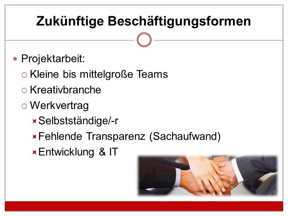 Zukünftige Beschäftigungsformen Projektarbeit:  Kleine bis mittelgroße Teams  Kreativbranche  Werkvertrag  Selbstständige/-r  Fehlende Transparenz (Sachaufwand)  Entwicklung & IT
