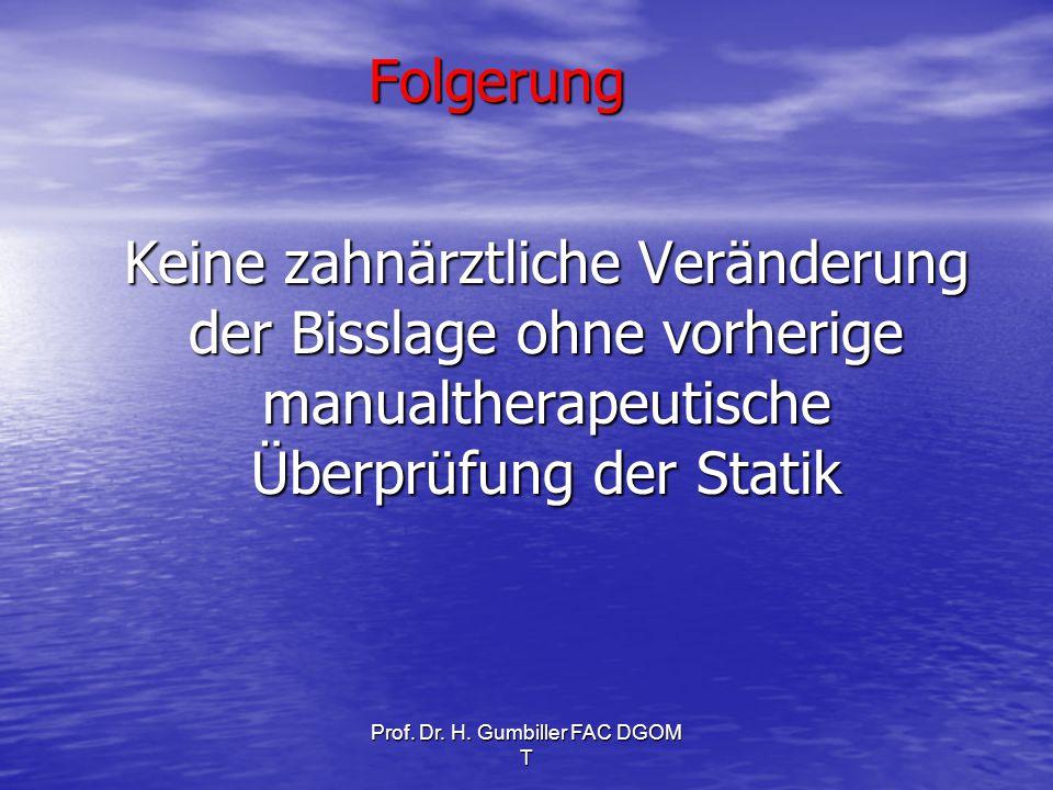 Prof. Dr. H. Gumbiller FAC DGOM T Folgerung Keine zahnärztliche Veränderung der Bisslage ohne vorherige manualtherapeutische Überprüfung der Statik