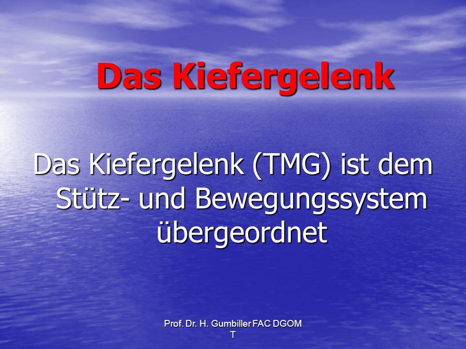 Prof. Dr. H. Gumbiller FAC DGOM T Das Kiefergelenk Das Kiefergelenk (TMG) ist dem Stütz- und Bewegungssystem übergeordnet