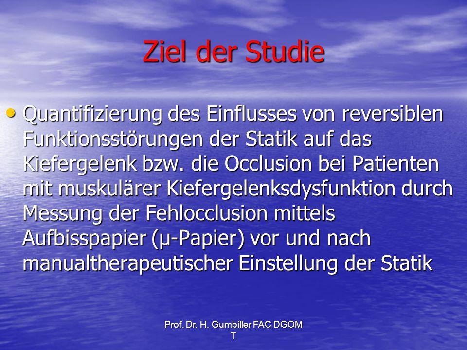 Prof. Dr. H. Gumbiller FAC DGOM T Ziel der Studie Quantifizierung des Einflusses von reversiblen Funktionsstörungen der Statik auf das Kiefergelenk bz