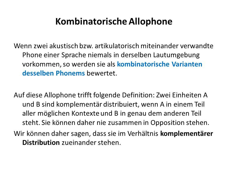 Kombinatorische Allophone Wenn zwei akustisch bzw. artikulatorisch miteinander verwandte Phone einer Sprache niemals in derselben Lautumgebung vorkomm