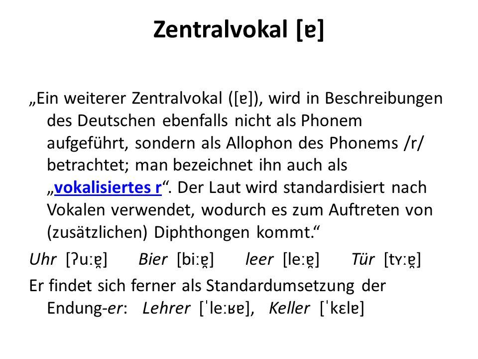 """Zentralvokal [ɐ] """"Ein weiterer Zentralvokal ([ɐ]), wird in Beschreibungen des Deutschen ebenfalls nicht als Phonem aufgeführt, sondern als Allophon de"""