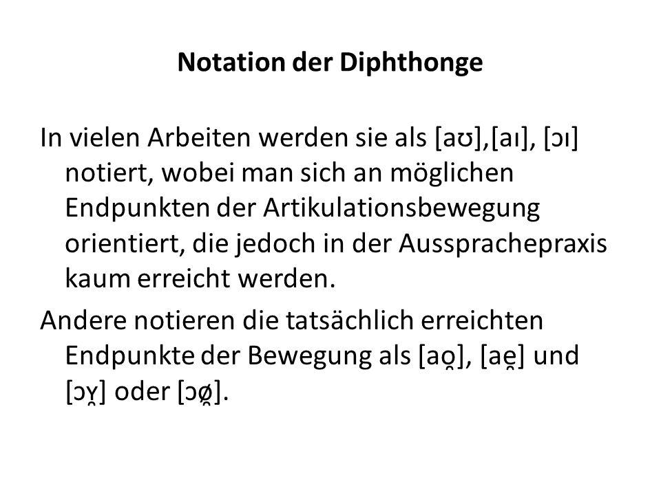 Notation der Diphthonge In vielen Arbeiten werden sie als [aʊ],[aɪ], [ɔɪ] notiert, wobei man sich an möglichen Endpunkten der Artikulationsbewegung or