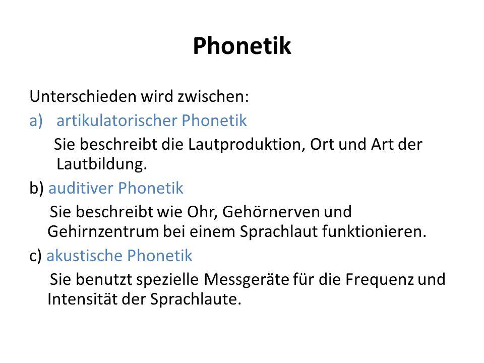 Phonetik Unterschieden wird zwischen: a)artikulatorischer Phonetik Sie beschreibt die Lautproduktion, Ort und Art der Lautbildung. b) auditiver Phonet