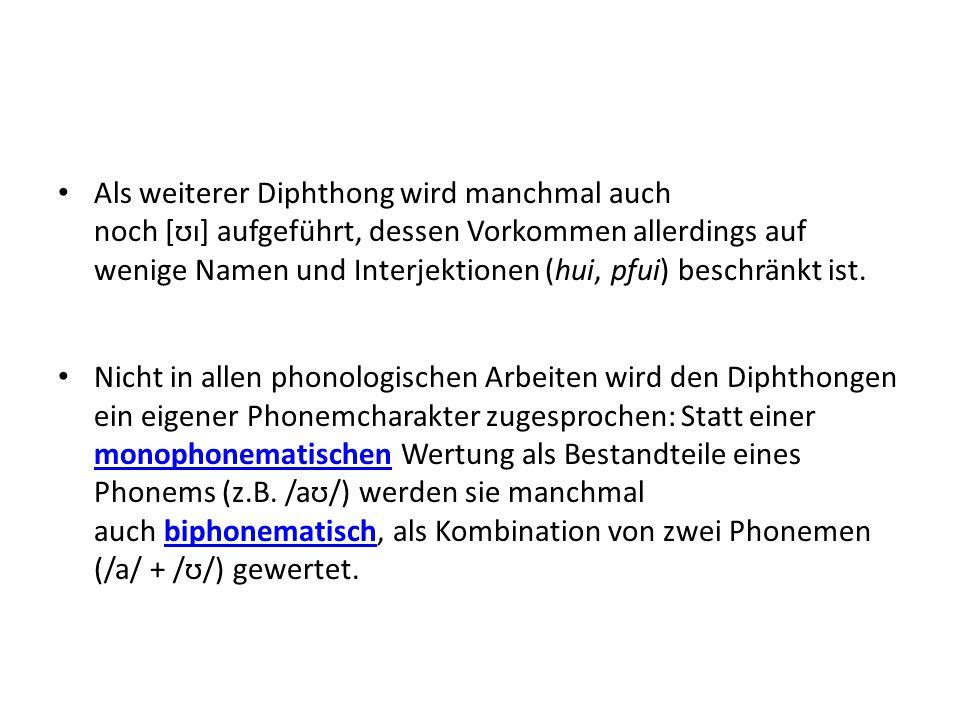 Als weiterer Diphthong wird manchmal auch noch [ʊɪ] aufgeführt, dessen Vorkommen allerdings auf wenige Namen und Interjektionen (hui, pfui) beschränkt