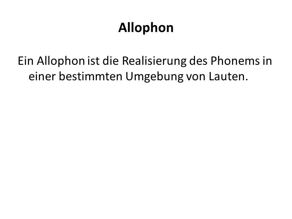 Allophon Ein Allophon ist die Realisierung des Phonems in einer bestimmten Umgebung von Lauten.