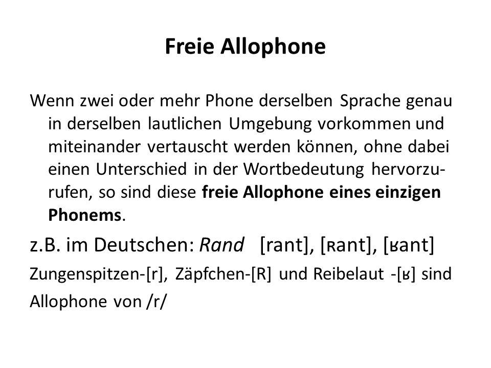 Freie Allophone Wenn zwei oder mehr Phone derselben Sprache genau in derselben lautlichen Umgebung vorkommen und miteinander vertauscht werden können,