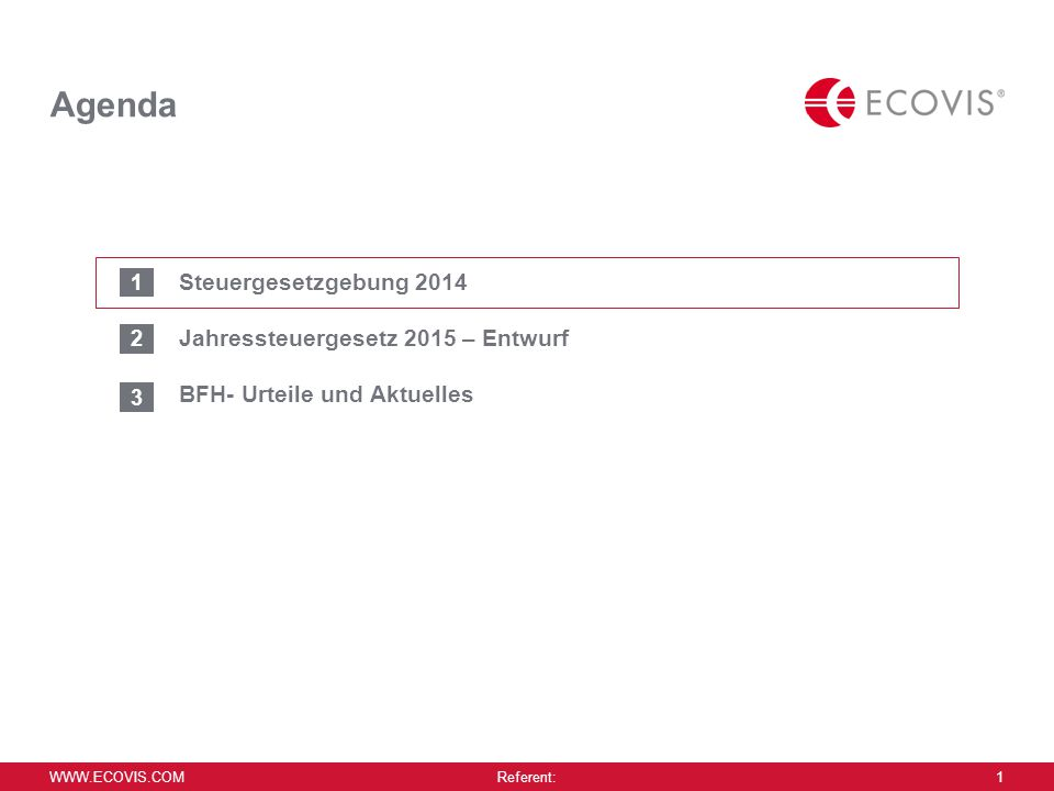 WWW.ECOVIS.COM Referent: 1 Agenda Steuergesetzgebung 2014 Jahressteuergesetz 2015 – Entwurf BFH- Urteile und Aktuelles 1 2 3