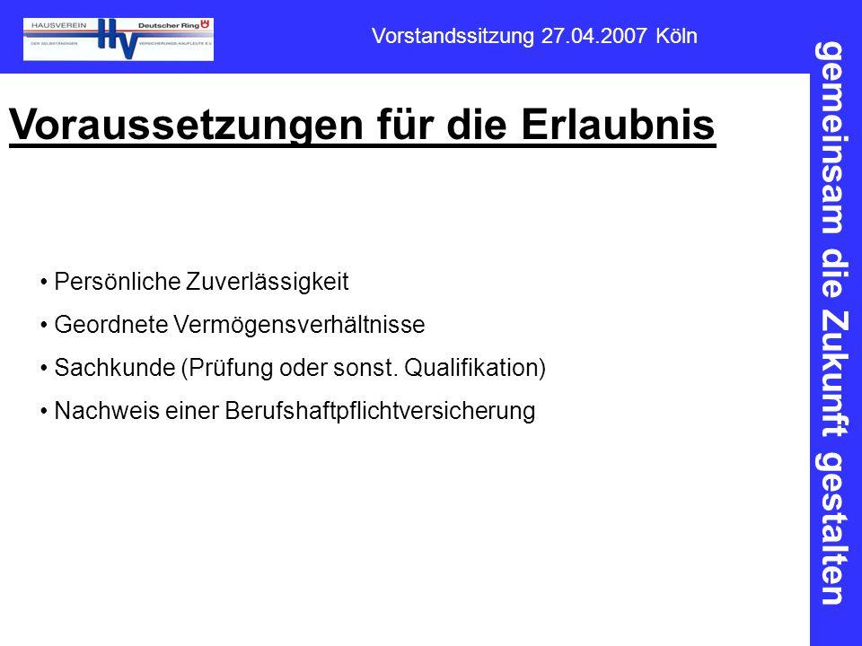 gemeinsam die Zukunft gestalten Vorstandssitzung 27.04.2007 Köln Voraussetzungen für die Erlaubnis Persönliche Zuverlässigkeit Geordnete Vermögensverh