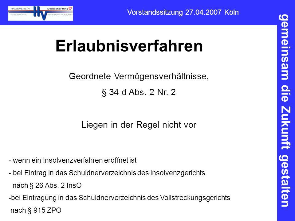 gemeinsam die Zukunft gestalten Vorstandssitzung 27.04.2007 Köln Erlaubnisverfahren Geordnete Vermögensverhältnisse, § 34 d Abs. 2 Nr. 2 Liegen in der