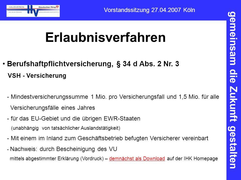 gemeinsam die Zukunft gestalten Vorstandssitzung 27.04.2007 Köln Erlaubnisverfahren Berufshaftpflichtversicherung, § 34 d Abs. 2 Nr. 3 VSH - Versicher