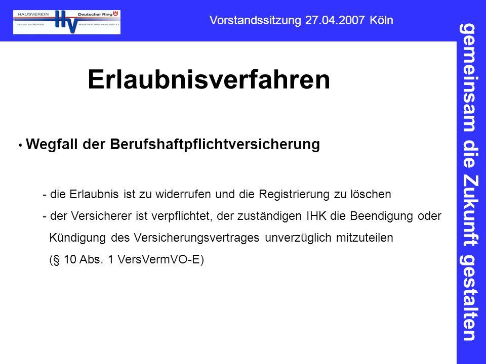 gemeinsam die Zukunft gestalten Vorstandssitzung 27.04.2007 Köln Erlaubnisverfahren Wegfall der Berufshaftpflichtversicherung - die Erlaubnis ist zu w