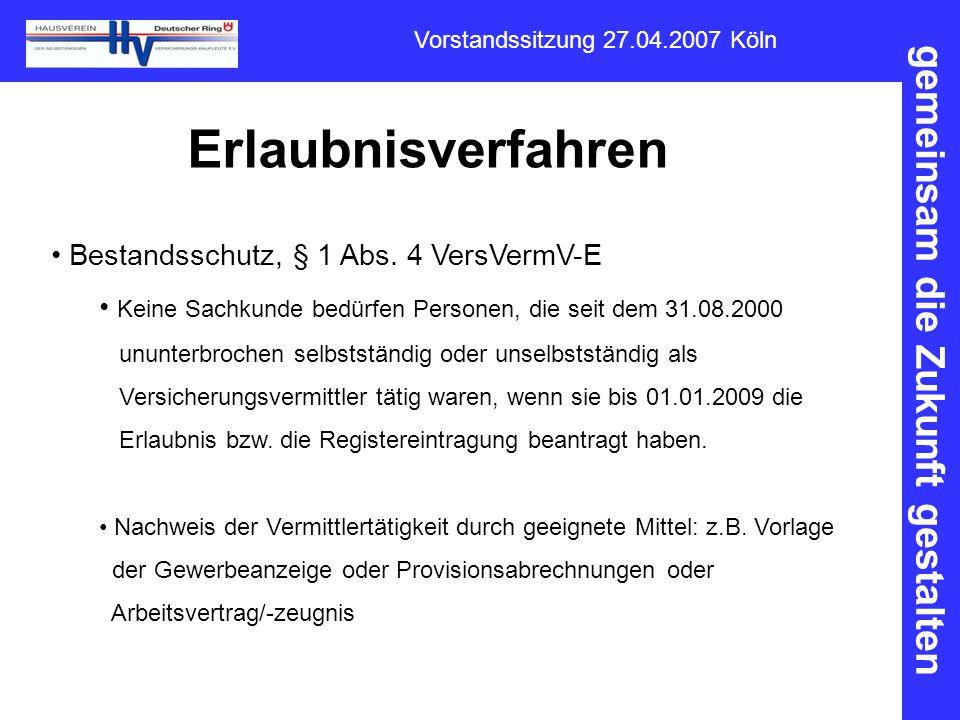 gemeinsam die Zukunft gestalten Vorstandssitzung 27.04.2007 Köln Erlaubnisverfahren Bestandsschutz, § 1 Abs. 4 VersVermV-E Keine Sachkunde bedürfen Pe