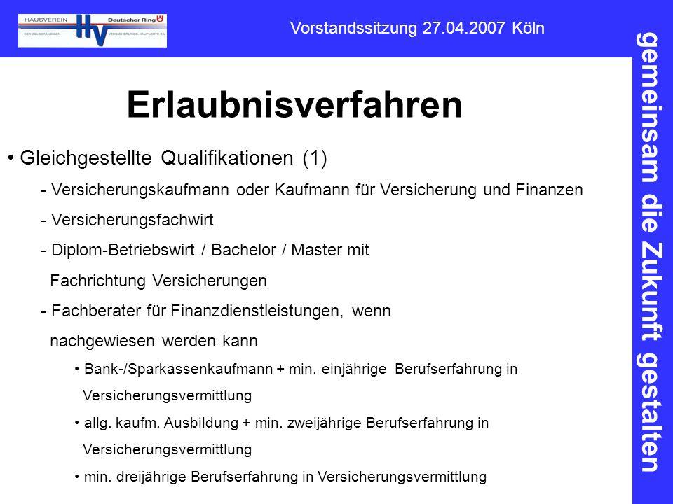 gemeinsam die Zukunft gestalten Vorstandssitzung 27.04.2007 Köln Erlaubnisverfahren Gleichgestellte Qualifikationen (1) - Versicherungskaufmann oder K
