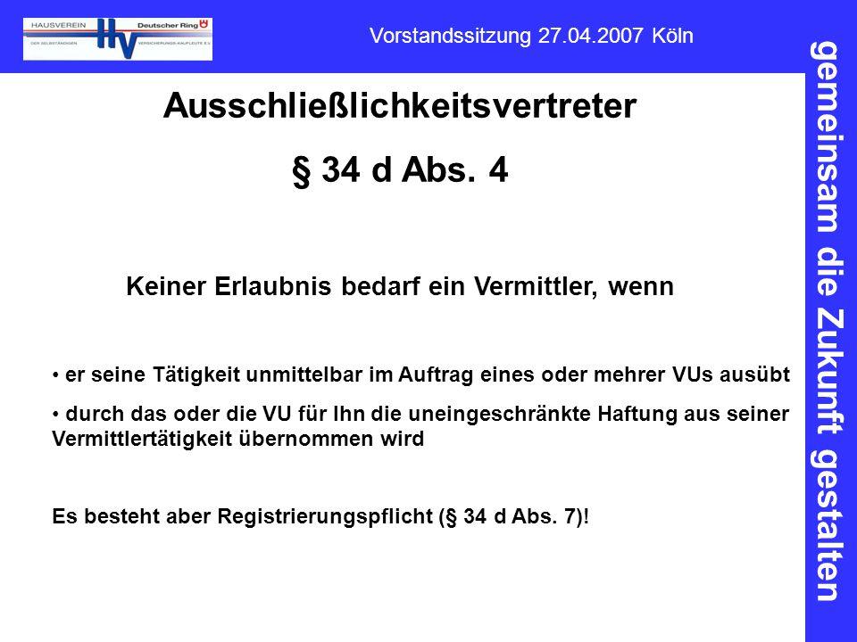 gemeinsam die Zukunft gestalten Vorstandssitzung 27.04.2007 Köln Ausschließlichkeitsvertreter § 34 d Abs. 4 Keiner Erlaubnis bedarf ein Vermittler, we
