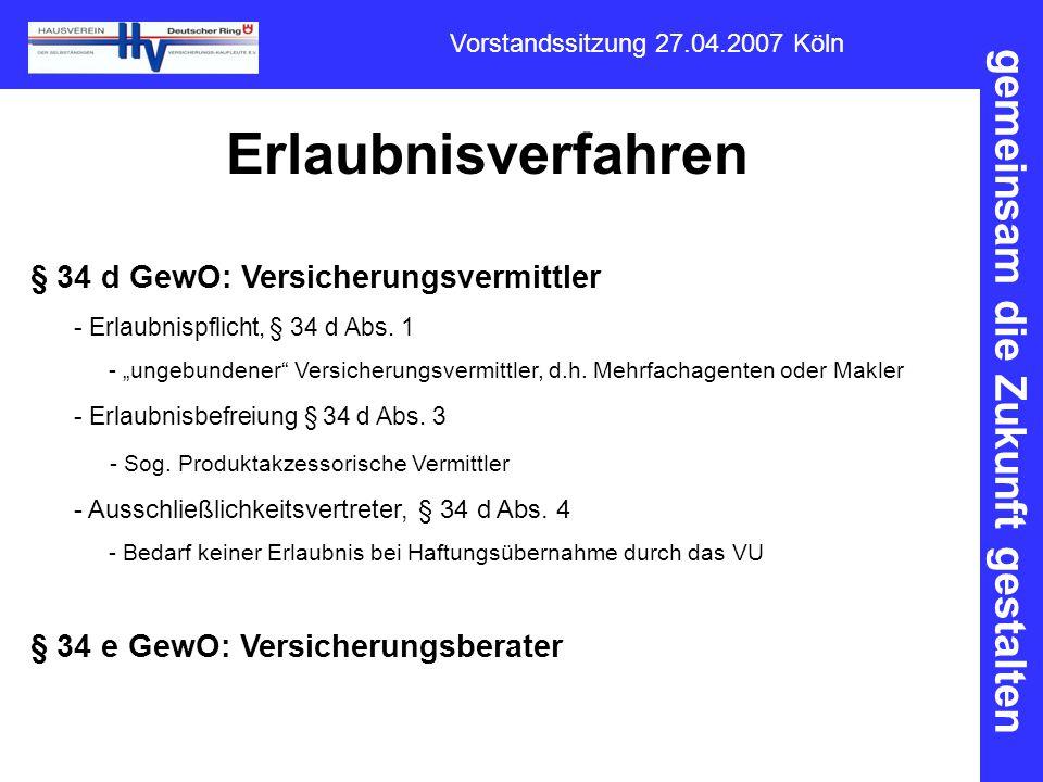 gemeinsam die Zukunft gestalten Vorstandssitzung 27.04.2007 Köln Erlaubnisverfahren § 34 d GewO: Versicherungsvermittler - Erlaubnispflicht, § 34 d Ab