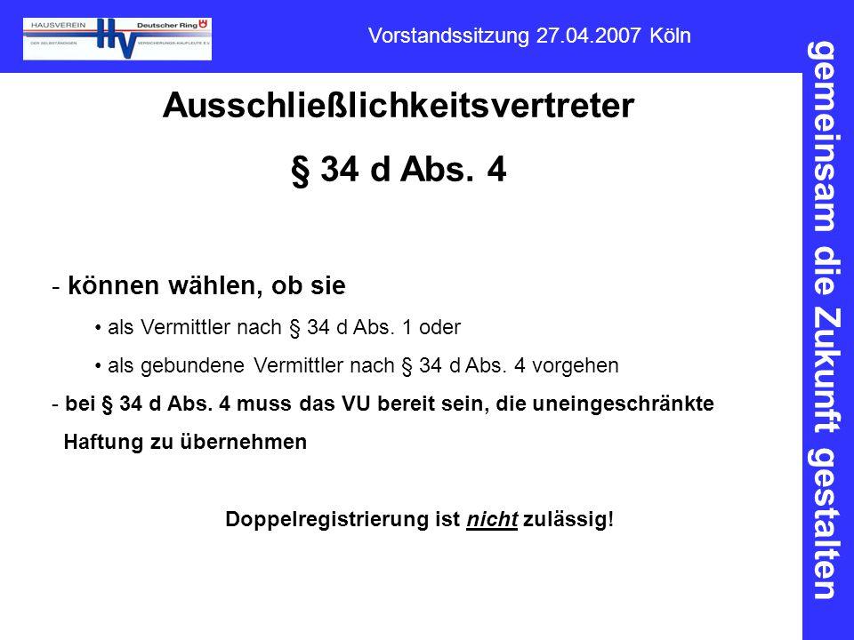 gemeinsam die Zukunft gestalten Vorstandssitzung 27.04.2007 Köln Ausschließlichkeitsvertreter § 34 d Abs. 4 - können wählen, ob sie als Vermittler nac