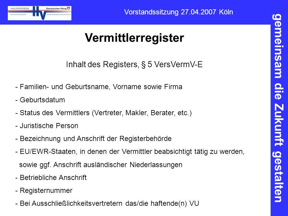 gemeinsam die Zukunft gestalten Vorstandssitzung 27.04.2007 Köln Vermittlerregister Inhalt des Registers, § 5 VersVermV-E - Familien- und Geburtsname,
