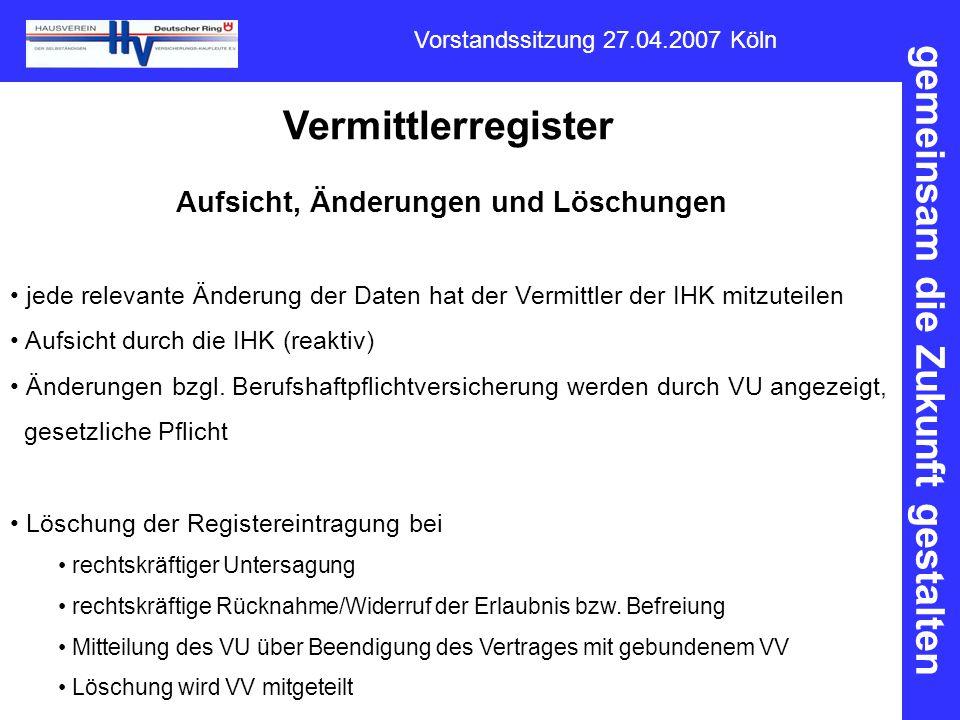gemeinsam die Zukunft gestalten Vorstandssitzung 27.04.2007 Köln Vermittlerregister Aufsicht, Änderungen und Löschungen jede relevante Änderung der Da