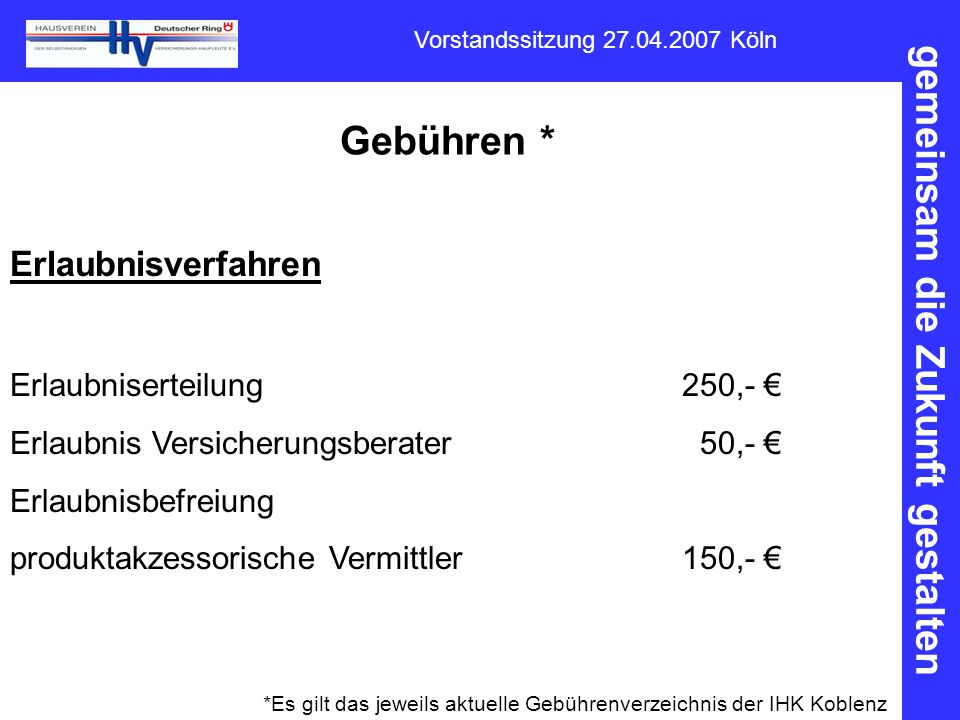 gemeinsam die Zukunft gestalten Vorstandssitzung 27.04.2007 Köln Gebühren * Erlaubnisverfahren Erlaubniserteilung250,- € Erlaubnis Versicherungsberate