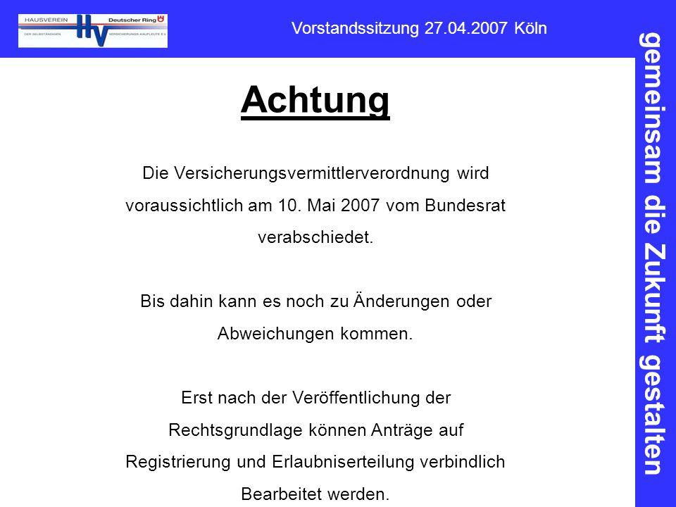 gemeinsam die Zukunft gestalten Vorstandssitzung 27.04.2007 Köln Achtung Die Versicherungsvermittlerverordnung wird voraussichtlich am 10. Mai 2007 vo