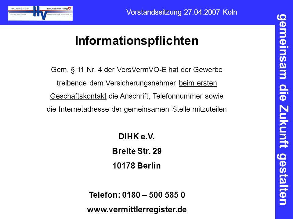 gemeinsam die Zukunft gestalten Vorstandssitzung 27.04.2007 Köln Informationspflichten Gem. § 11 Nr. 4 der VersVermVO-E hat der Gewerbe treibende dem
