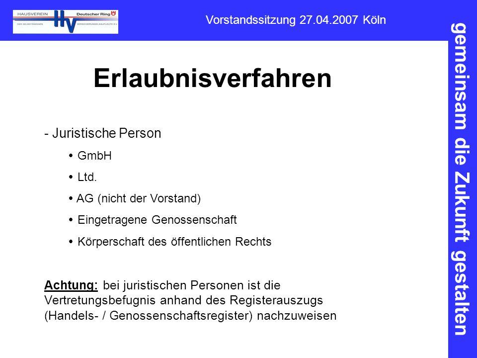 gemeinsam die Zukunft gestalten Vorstandssitzung 27.04.2007 Köln Erlaubnisverfahren - Juristische Person  GmbH  Ltd.  AG (nicht der Vorstand)  Ein
