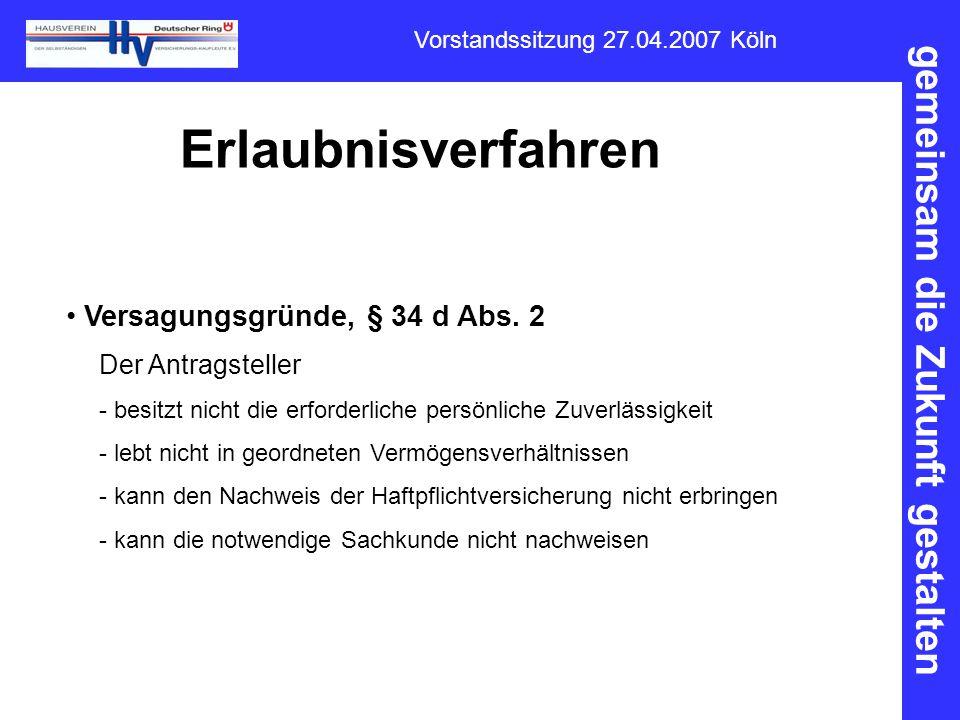 gemeinsam die Zukunft gestalten Vorstandssitzung 27.04.2007 Köln Erlaubnisverfahren Versagungsgründe, § 34 d Abs. 2 Der Antragsteller - besitzt nicht