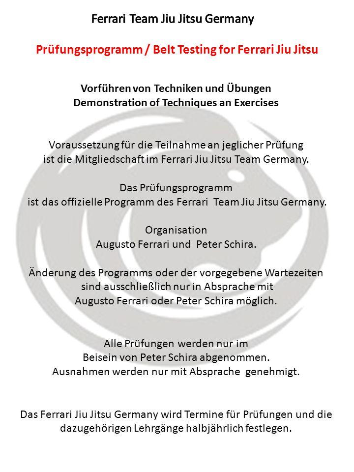 Prüfungsprogramm / Belt Testing for Ferrari Jiu Jitsu Vorführen von Techniken und Übungen Demonstration of Techniques an Exercises Voraussetzung für die Teilnahme an jeglicher Prüfung ist die Mitgliedschaft im Ferrari Jiu Jitsu Team Germany.