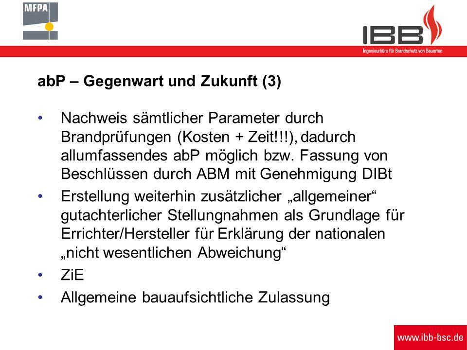 abP – Gegenwart und Zukunft (3) Nachweis sämtlicher Parameter durch Brandprüfungen (Kosten + Zeit!!!), dadurch allumfassendes abP möglich bzw.
