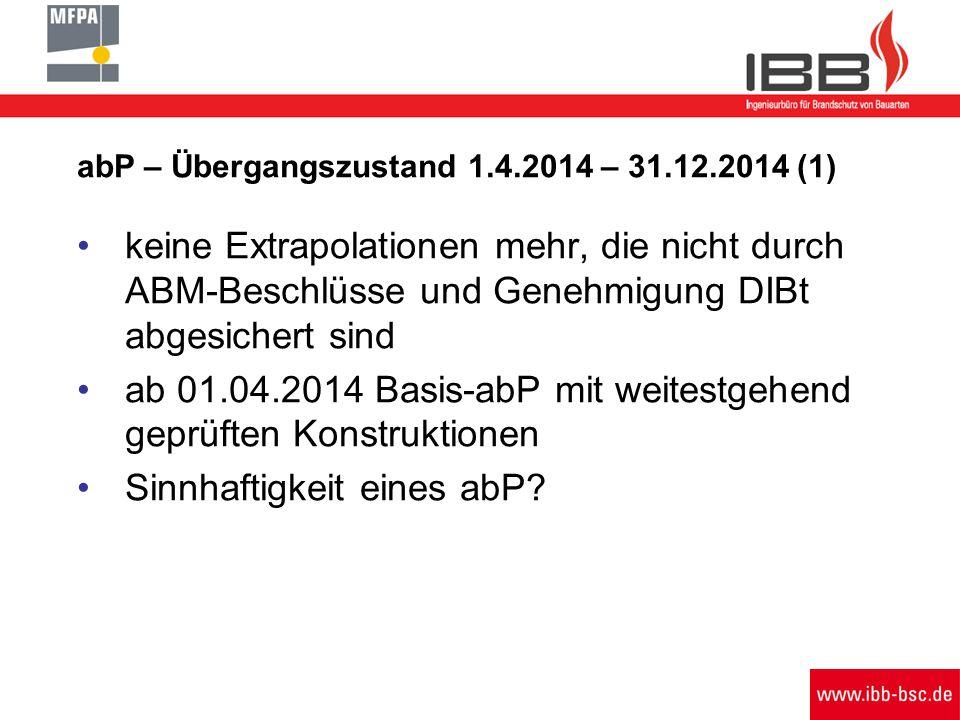 abP – Übergangszustand 1.4.2014 – 31.12.2014 (1) keine Extrapolationen mehr, die nicht durch ABM-Beschlüsse und Genehmigung DIBt abgesichert sind ab 01.04.2014 Basis-abP mit weitestgehend geprüften Konstruktionen Sinnhaftigkeit eines abP